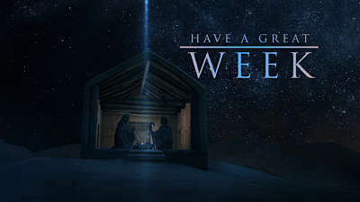 Our Coming Savior: Have A Great Week