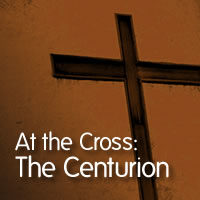 At the Cross: The Centurion