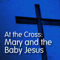 At the Cross: Mary and the Baby Jesus