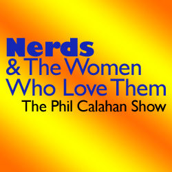 Nerds & The Women Who Love Them (Phil Calahan Show)