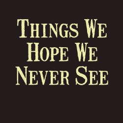 Things We Hope We Never See