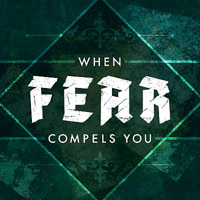 When Fear Compels You