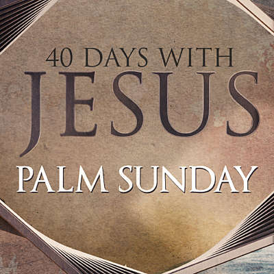40 Days: Palm Sunday