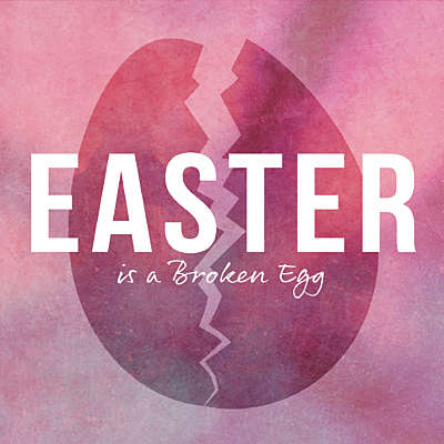 Easter is a Broken Egg