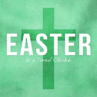 Easter is a Tired Cliché