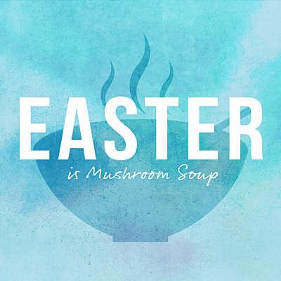 Easter is Mushroom Soup
