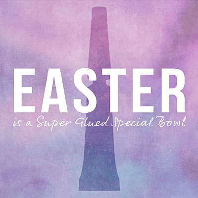 Easter is a Super Glued Special Bowl