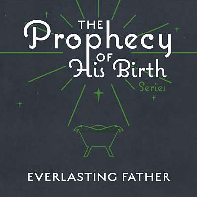 The Prophecy of His Birth: Everlasting Father