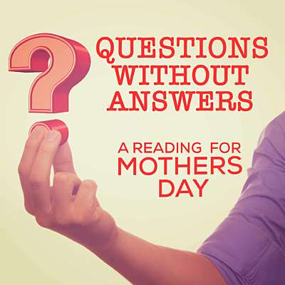 Questions Without Answers - A Mothers Day Reading