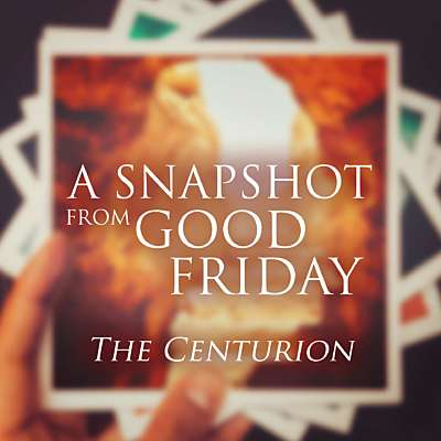 A Snapshot from Good Friday - The Centurion