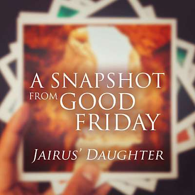 A Snapshot from Good Friday - Daughter of Jairus