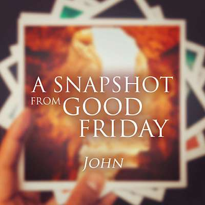 A Snapshot from Good Friday - John