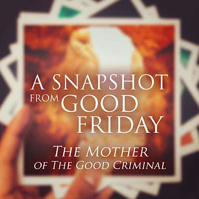 A Snapshot from Good Friday - The Mother of the Good Criminal