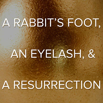 A Rabbit's Foot, An Eyelash, and A Resurrection