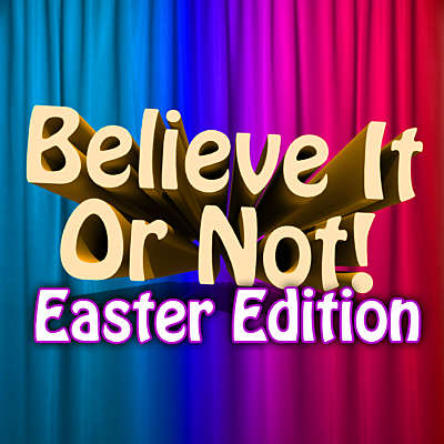 Believe It or Not: Easter Version