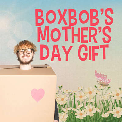 Boxbob's Mother's Day Gift