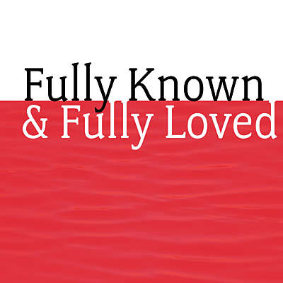 Fully Known and Fully Loved