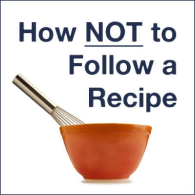 How NOT to Follow a Recipe