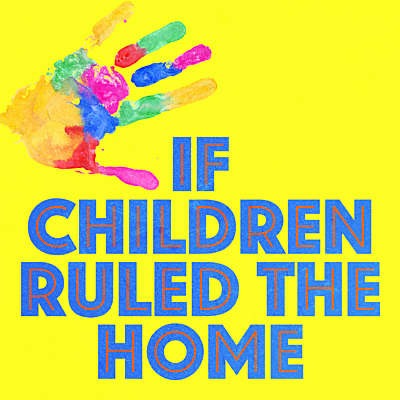 If Children Ruled the Home