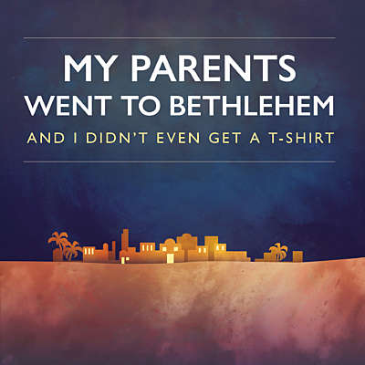 My Parents Went to Bethlehem and I Didn't Even Get a T-Shirt