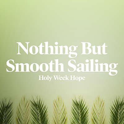 Nothing But Smooth Sailing: Holy Week Hope