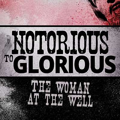 Notorious to Glorious: The Woman at the Well