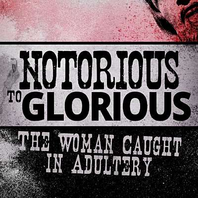 Notorious to Glorious: The Woman Caught in Adultery