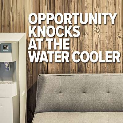 Opportunity Knocks at the Water Cooler