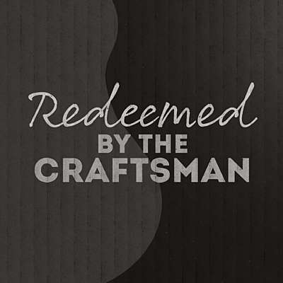 Redeemed by the Craftsman