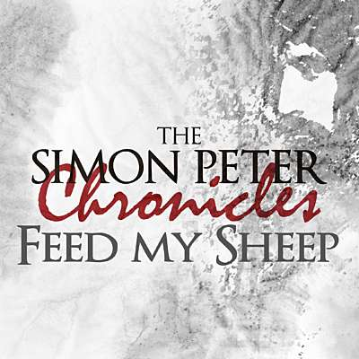 The Simon Peter Chronicles: Feed My Sheep