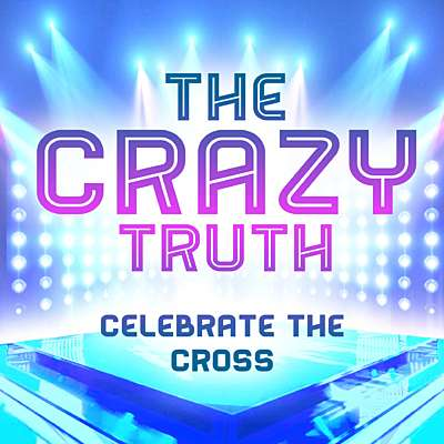 The Crazy Truth - Celebrate the Cross