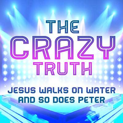 The Crazy Truth - Jesus Walks on Water and So Does Peter
