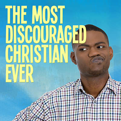 The Most Discouraged Christian Ever