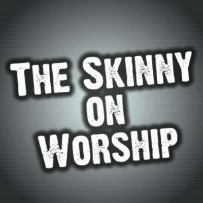 The Skinny on Worship