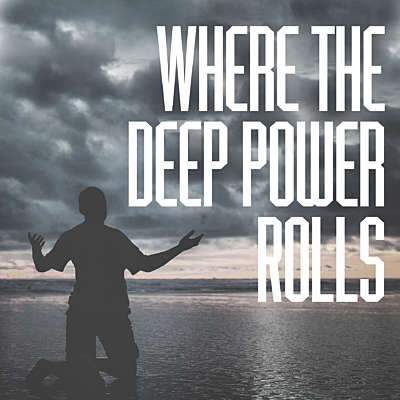 Where the Deep Power Rolls