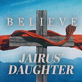BELIEVE: The Daughter of Jairus