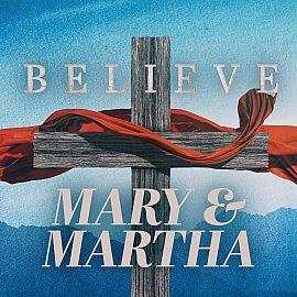 BELIEVE: Mary and Martha