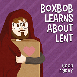 Boxbob Learns About Lent: Good Friday