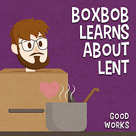 Boxbob Learns About Lent: Good Works