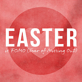 Easter is FOMO (Fear of Missing Out)