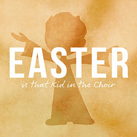 Easter is That Kid in the Choir