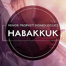 Minor Prophet Monologues: Habakkuk