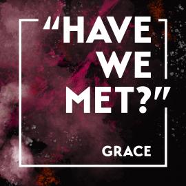 """""""Have We Met?"""" Grace"""
