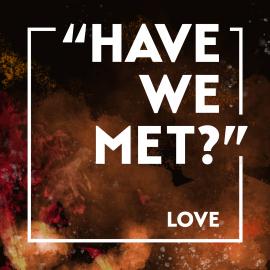 """Have We Met?""  Love"
