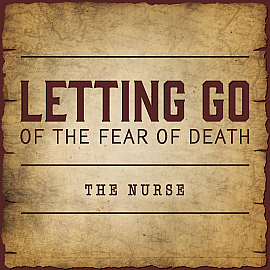 Letting Go of the Fear of Death - The Nurse