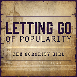 Letting Go of Popularity - The Sorority Girl