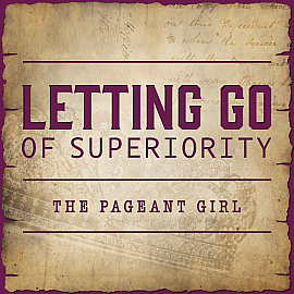 Letting Go of Superiority - The Pageant Girl