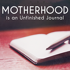 Motherhood is an Unfinished Journal