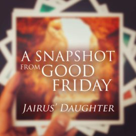 A Snapshot from Good Friday - Daughter of Jairus thumbnail