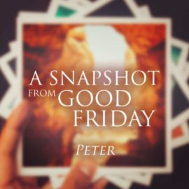 A Snapshot from Good Friday - Peter